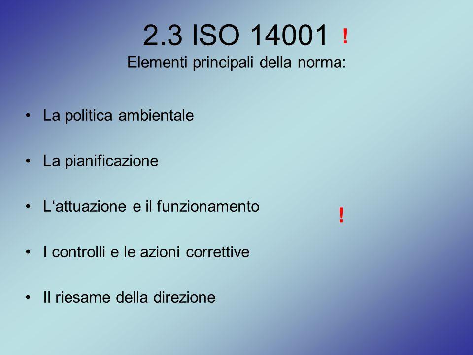 2.3 ISO 14001 Elementi principali della norma: La politica ambientale La pianificazione L'attuazione e il funzionamento I controlli e le azioni corret