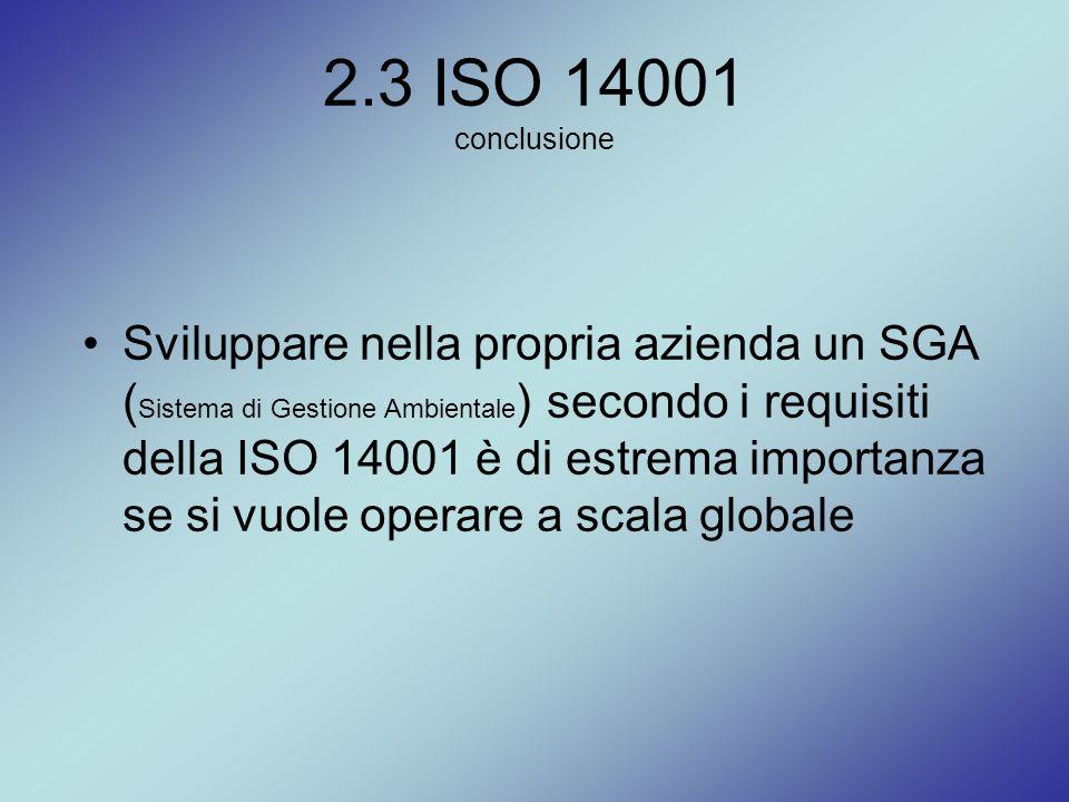 2.3 ISO 14001 conclusione Sviluppare nella propria azienda un SGA ( Sistema di Gestione Ambientale ) secondo i requisiti della ISO 14001 è di estrema