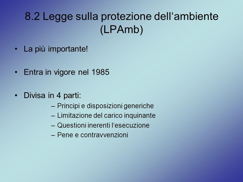 8.2 Legge sulla protezione dell'ambiente (LPAmb) La più importante! Entra in vigore nel 1985 Divisa in 4 parti: –Principi e disposizioni generiche –Li