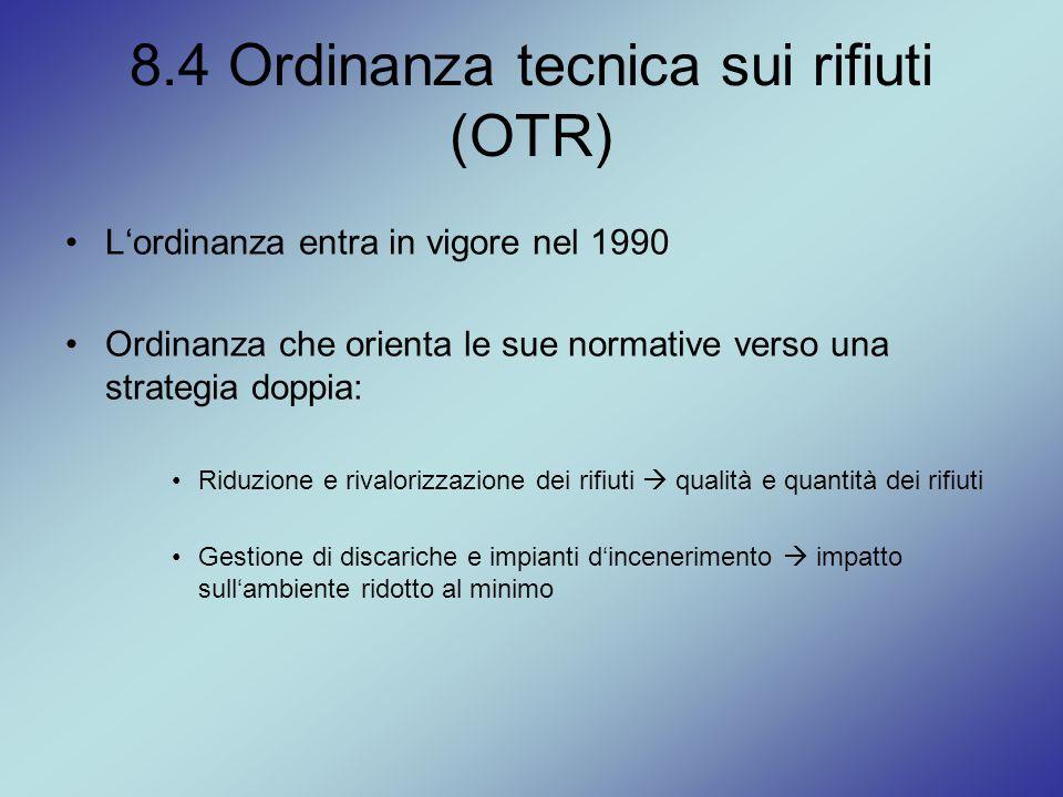 8.4 Ordinanza tecnica sui rifiuti (OTR) L'ordinanza entra in vigore nel 1990 Ordinanza che orienta le sue normative verso una strategia doppia: Riduzi