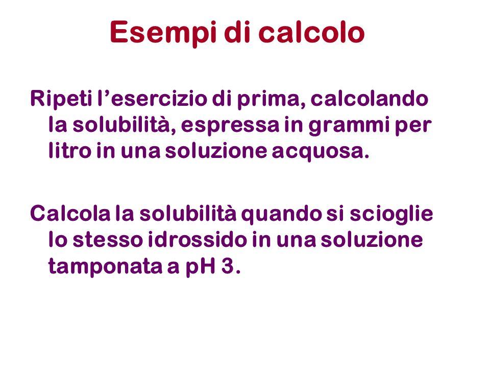 Esempi di calcolo Ripeti l'esercizio di prima, calcolando la solubilità, espressa in grammi per litro in una soluzione acquosa.