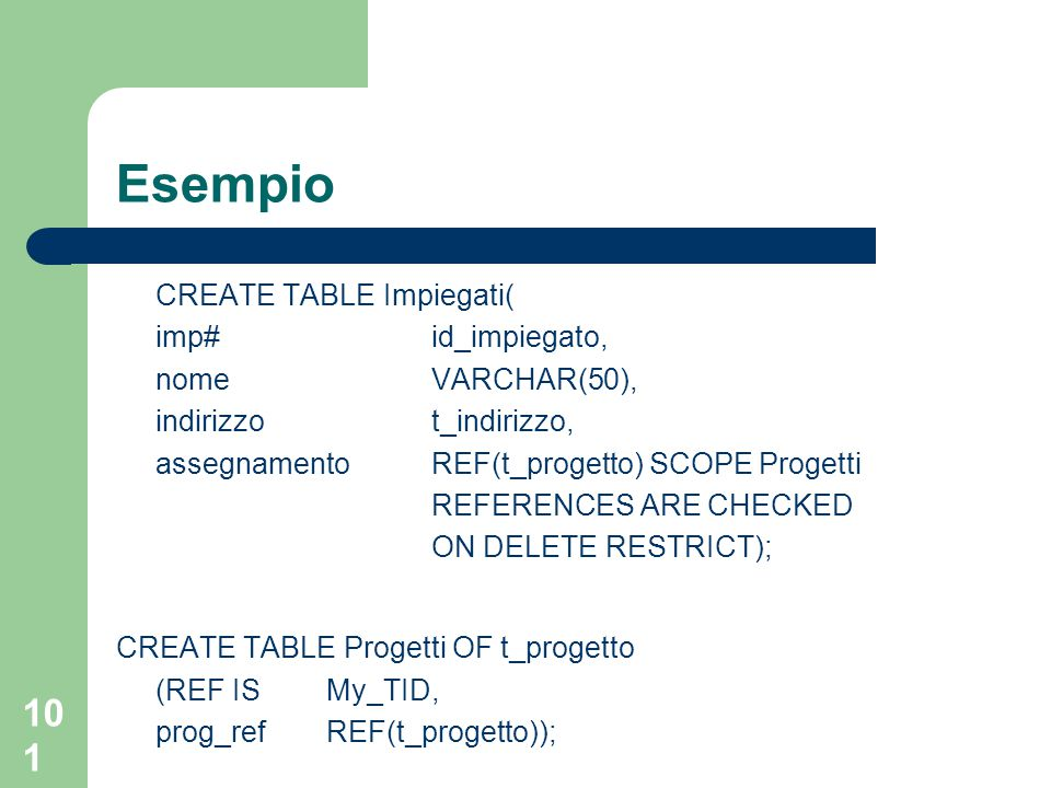 101 Esempio CREATE TABLE Impiegati( imp#id_impiegato, nomeVARCHAR(50), indirizzot_indirizzo, assegnamentoREF(t_progetto) SCOPE Progetti REFERENCES ARE CHECKED ON DELETE RESTRICT); CREATE TABLE Progetti OF t_progetto (REF IS My_TID, prog_ref REF(t_progetto));