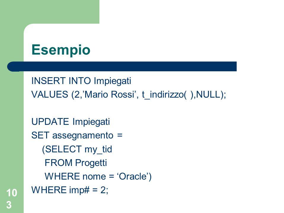 103 Esempio INSERT INTO Impiegati VALUES (2,'Mario Rossi', t_indirizzo( ),NULL); UPDATE Impiegati SET assegnamento = (SELECT my_tid FROM Progetti WHER