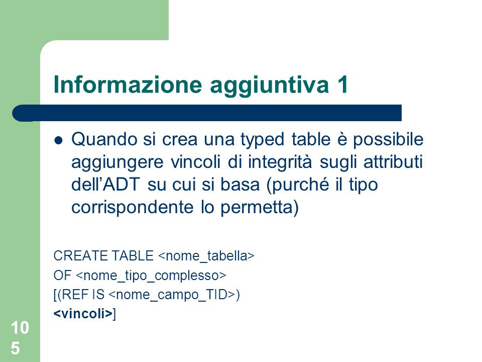105 Informazione aggiuntiva 1 Quando si crea una typed table è possibile aggiungere vincoli di integrità sugli attributi dell'ADT su cui si basa (purché il tipo corrispondente lo permetta) CREATE TABLE OF [(REF IS ) ]