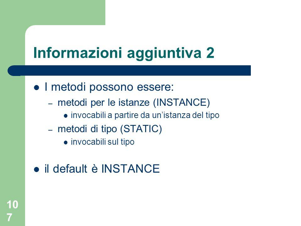 107 Informazioni aggiuntiva 2 I metodi possono essere: – metodi per le istanze (INSTANCE) invocabili a partire da un'istanza del tipo – metodi di tipo (STATIC) invocabili sul tipo il default è INSTANCE