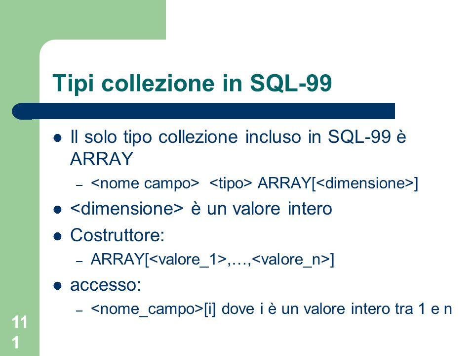 111 Tipi collezione in SQL-99 Il solo tipo collezione incluso in SQL-99 è ARRAY – ARRAY[ ] è un valore intero Costruttore: – ARRAY[,…, ] accesso: – [i] dove i è un valore intero tra 1 e n