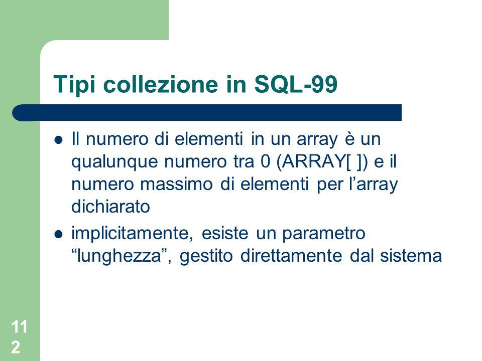 112 Tipi collezione in SQL-99 Il numero di elementi in un array è un qualunque numero tra 0 (ARRAY[ ]) e il numero massimo di elementi per l'array dichiarato implicitamente, esiste un parametro lunghezza , gestito direttamente dal sistema
