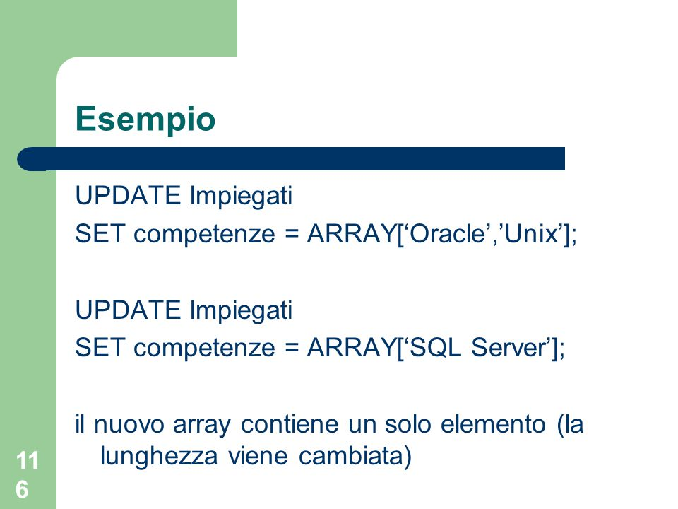 116 Esempio UPDATE Impiegati SET competenze = ARRAY['Oracle','Unix']; UPDATE Impiegati SET competenze = ARRAY['SQL Server']; il nuovo array contiene un solo elemento (la lunghezza viene cambiata)