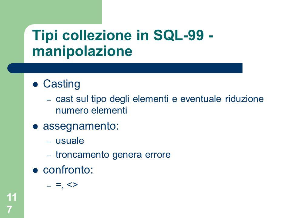 117 Tipi collezione in SQL-99 - manipolazione Casting – cast sul tipo degli elementi e eventuale riduzione numero elementi assegnamento: – usuale – troncamento genera errore confronto: – =, <>