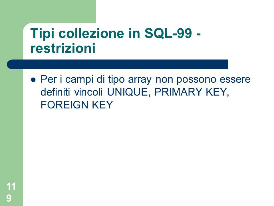119 Tipi collezione in SQL-99 - restrizioni Per i campi di tipo array non possono essere definiti vincoli UNIQUE, PRIMARY KEY, FOREIGN KEY
