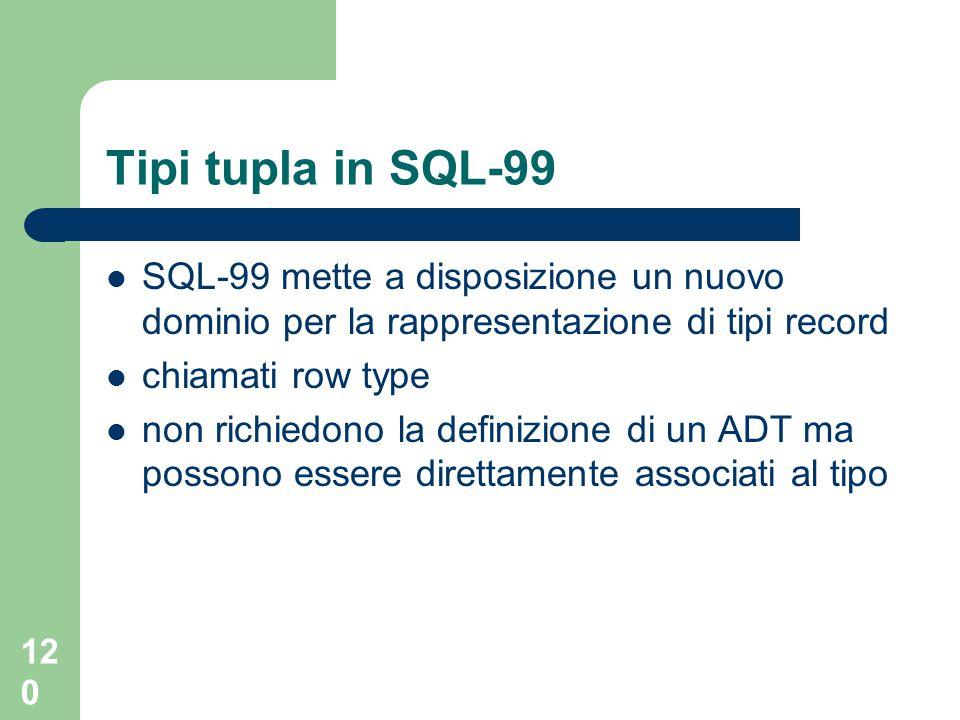 120 Tipi tupla in SQL-99 SQL-99 mette a disposizione un nuovo dominio per la rappresentazione di tipi record chiamati row type non richiedono la definizione di un ADT ma possono essere direttamente associati al tipo