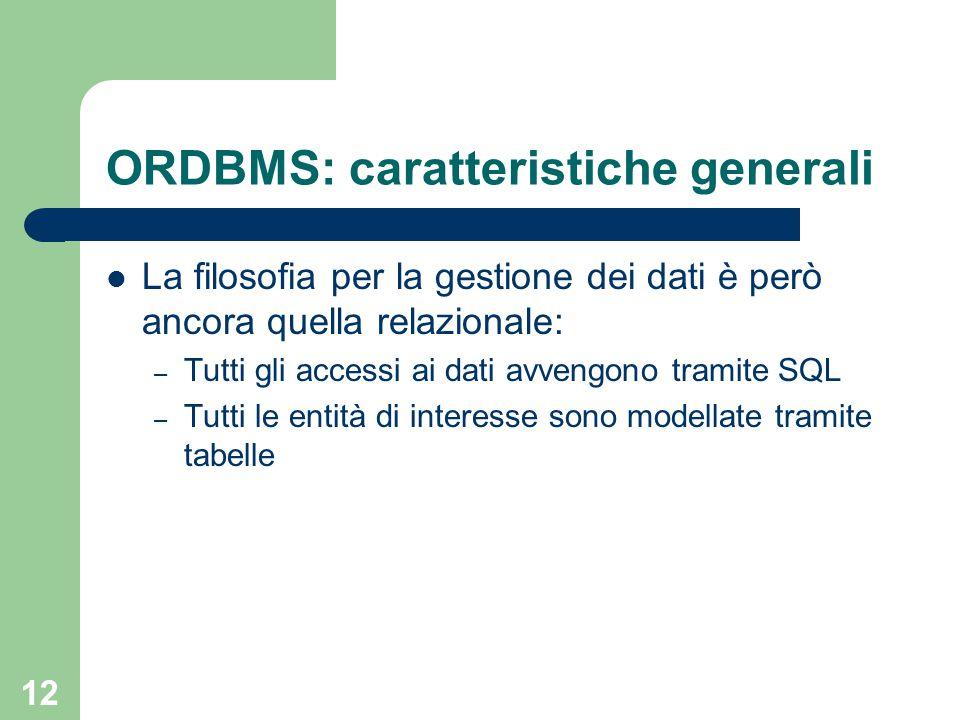 12 ORDBMS: caratteristiche generali La filosofia per la gestione dei dati è però ancora quella relazionale: – Tutti gli accessi ai dati avvengono tramite SQL – Tutti le entità di interesse sono modellate tramite tabelle