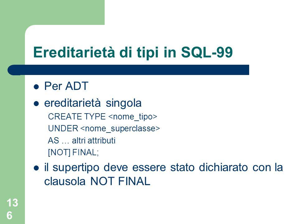 136 Ereditarietà di tipi in SQL-99 Per ADT ereditarietà singola CREATE TYPE UNDER AS … altri attributi [NOT] FINAL; il supertipo deve essere stato dichiarato con la clausola NOT FINAL