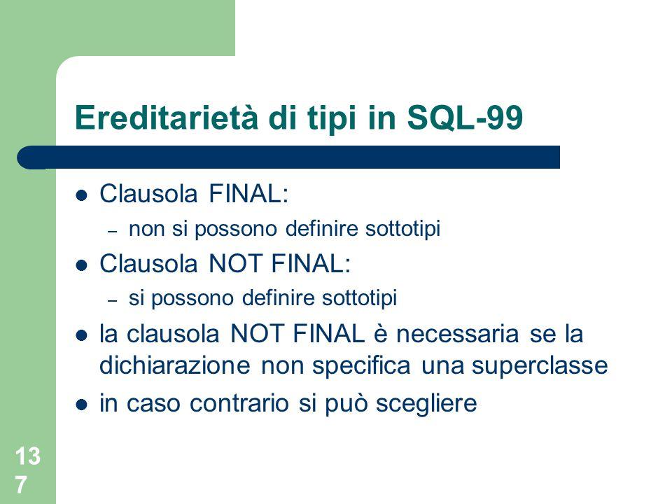 137 Ereditarietà di tipi in SQL-99 Clausola FINAL: – non si possono definire sottotipi Clausola NOT FINAL: – si possono definire sottotipi la clausola NOT FINAL è necessaria se la dichiarazione non specifica una superclasse in caso contrario si può scegliere