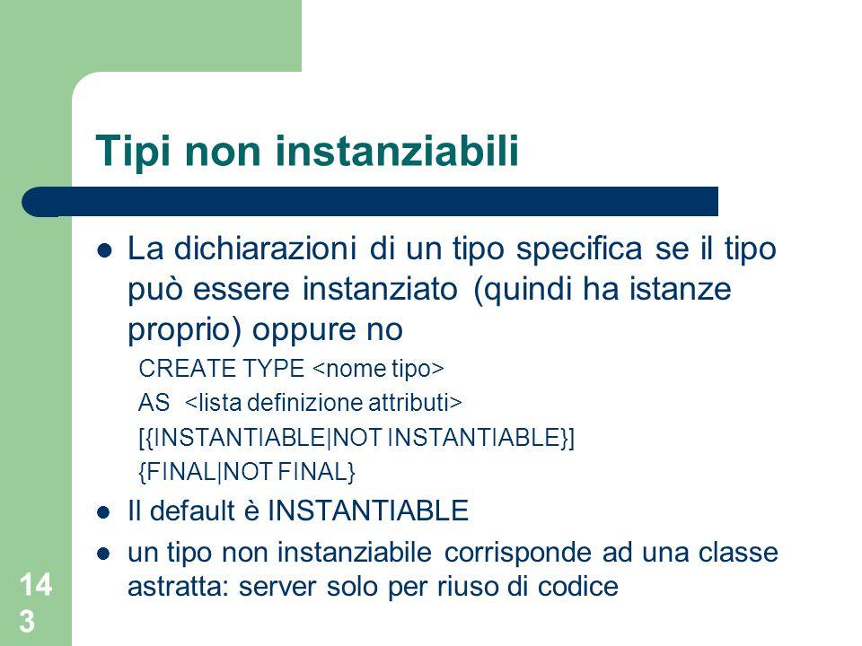 143 Tipi non instanziabili La dichiarazioni di un tipo specifica se il tipo può essere instanziato (quindi ha istanze proprio) oppure no CREATE TYPE AS [{INSTANTIABLE|NOT INSTANTIABLE}] {FINAL|NOT FINAL} Il default è INSTANTIABLE un tipo non instanziabile corrisponde ad una classe astratta: server solo per riuso di codice