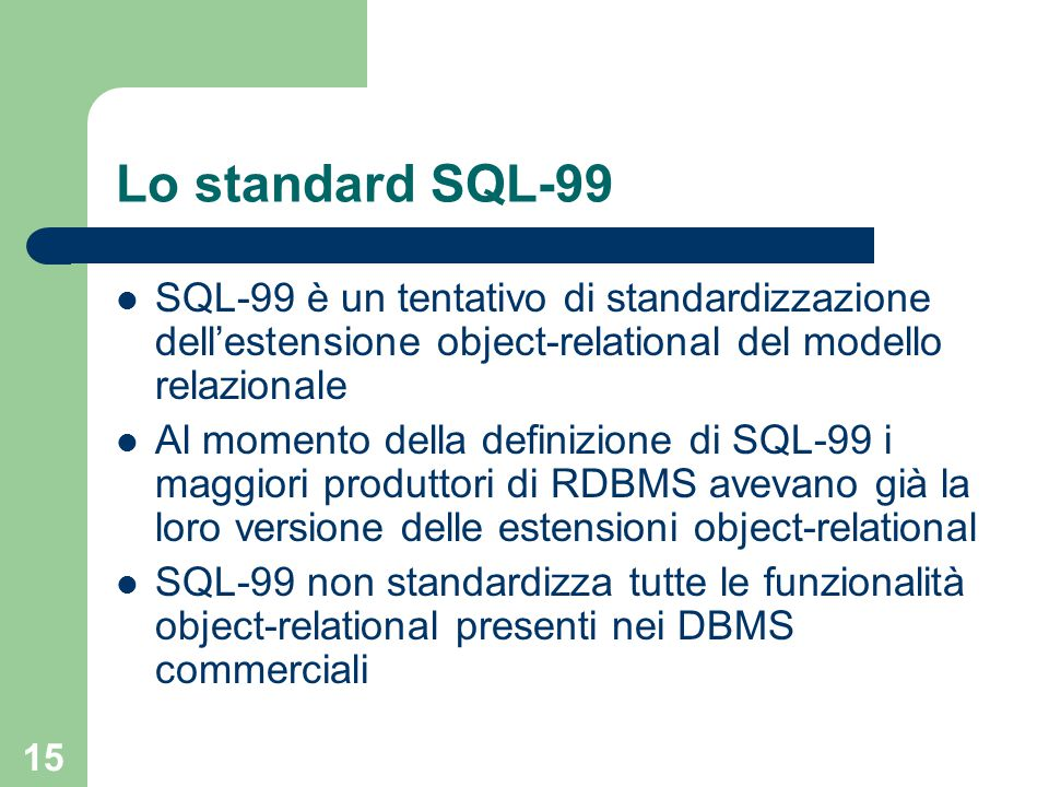 15 Lo standard SQL-99 SQL-99 è un tentativo di standardizzazione dell'estensione object-relational del modello relazionale Al momento della definizione di SQL-99 i maggiori produttori di RDBMS avevano già la loro versione delle estensioni object-relational SQL-99 non standardizza tutte le funzionalità object-relational presenti nei DBMS commerciali