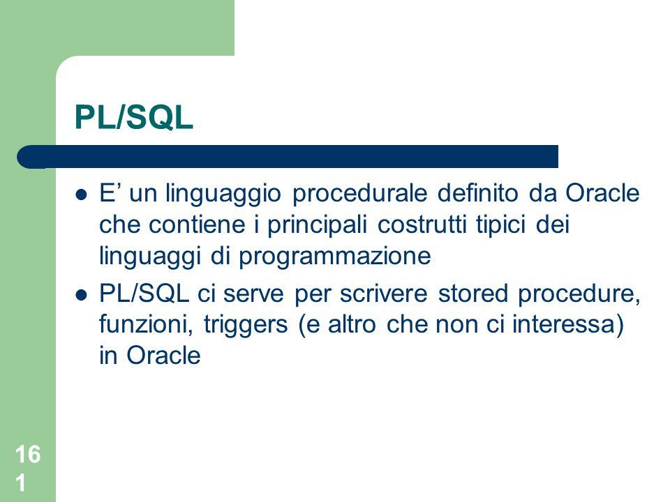 161 PL/SQL E' un linguaggio procedurale definito da Oracle che contiene i principali costrutti tipici dei linguaggi di programmazione PL/SQL ci serve per scrivere stored procedure, funzioni, triggers (e altro che non ci interessa) in Oracle