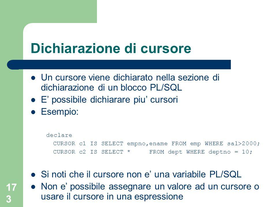 173 Dichiarazione di cursore Un cursore viene dichiarato nella sezione di dichiarazione di un blocco PL/SQL E' possibile dichiarare piu' cursori Esemp