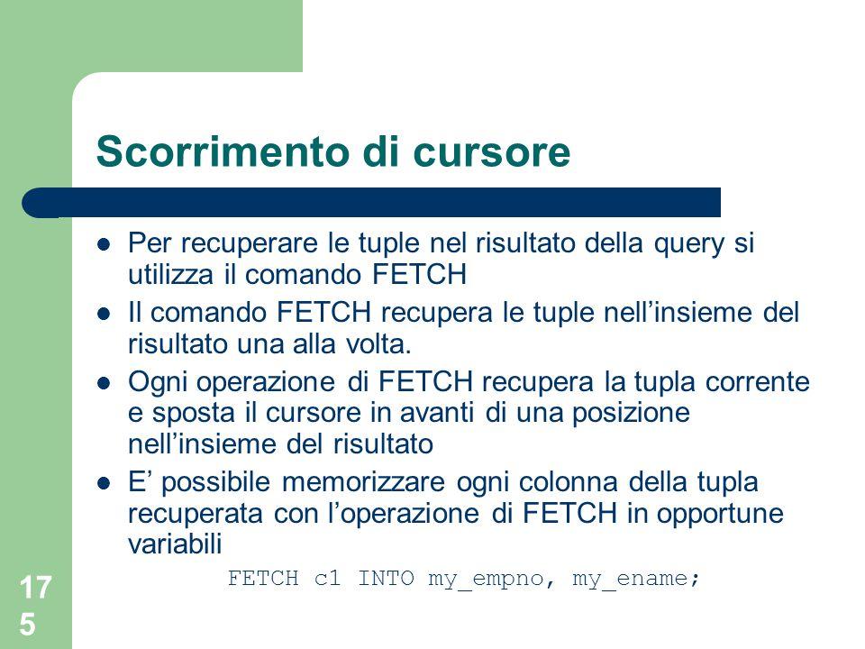 175 Scorrimento di cursore Per recuperare le tuple nel risultato della query si utilizza il comando FETCH Il comando FETCH recupera le tuple nell'insieme del risultato una alla volta.