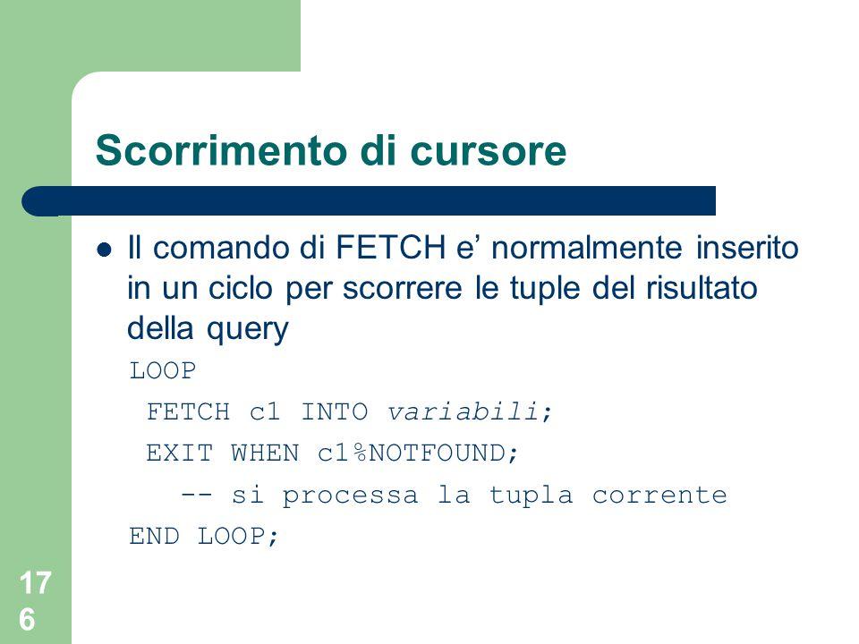176 Scorrimento di cursore Il comando di FETCH e' normalmente inserito in un ciclo per scorrere le tuple del risultato della query LOOP FETCH c1 INTO variabili; EXIT WHEN c1%NOTFOUND; -- si processa la tupla corrente END LOOP;