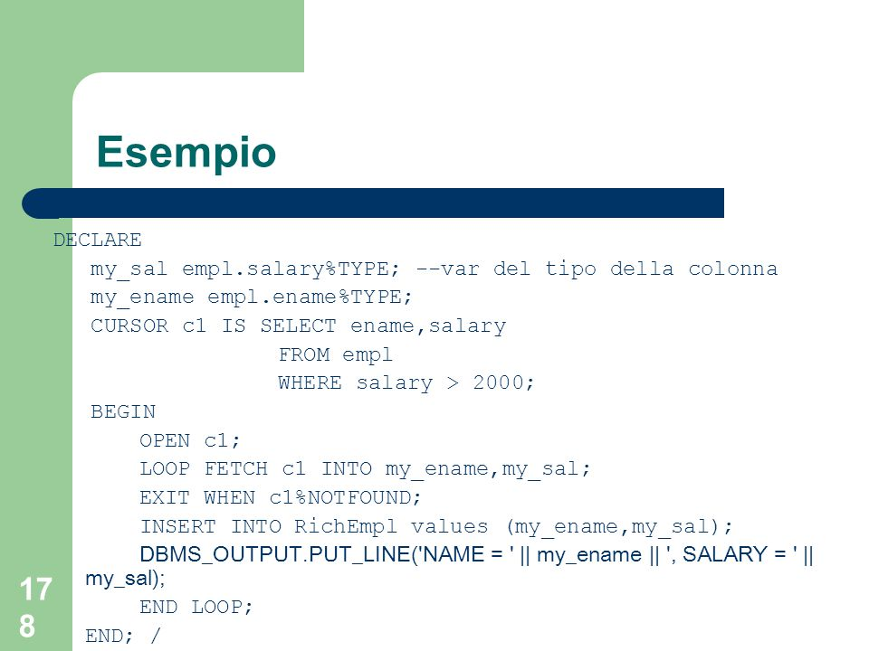 178 Esempio DECLARE my_sal empl.salary%TYPE; --var del tipo della colonna my_ename empl.ename%TYPE; CURSOR c1 IS SELECT ename,salary FROM empl WHERE salary > 2000; BEGIN OPEN c1; LOOP FETCH c1 INTO my_ename,my_sal; EXIT WHEN c1%NOTFOUND; INSERT INTO RichEmpl values (my_ename,my_sal); DBMS_OUTPUT.PUT_LINE( NAME = || my_ename || , SALARY = || my_sal); END LOOP; END; /