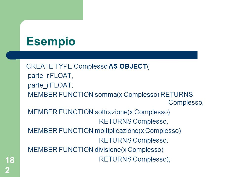 182 Esempio CREATE TYPE Complesso AS OBJECT( parte_rFLOAT, parte_iFLOAT, MEMBER FUNCTION somma(x Complesso) RETURNS Complesso, MEMBER FUNCTION sottrazione(x Complesso) RETURNS Complesso, MEMBER FUNCTION moltiplicazione(x Complesso) RETURNS Complesso, MEMBER FUNCTION divisione(x Complesso) RETURNS Complesso);