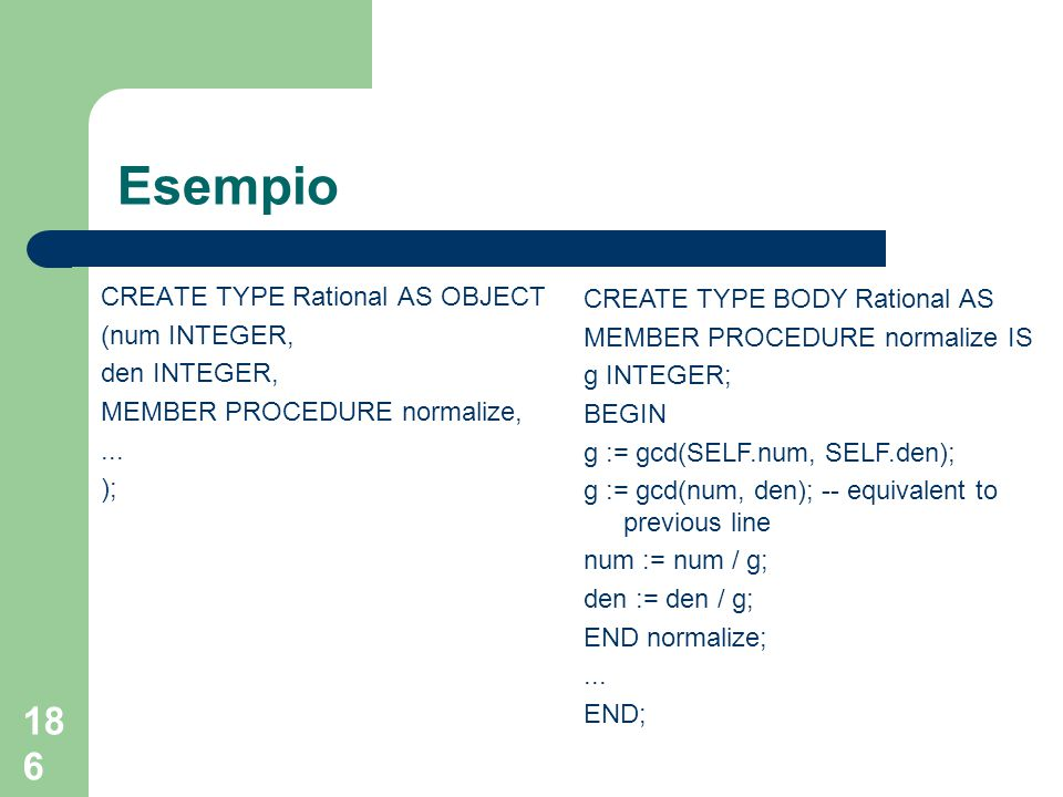 186 Esempio CREATE TYPE Rational AS OBJECT (num INTEGER, den INTEGER, MEMBER PROCEDURE normalize,...