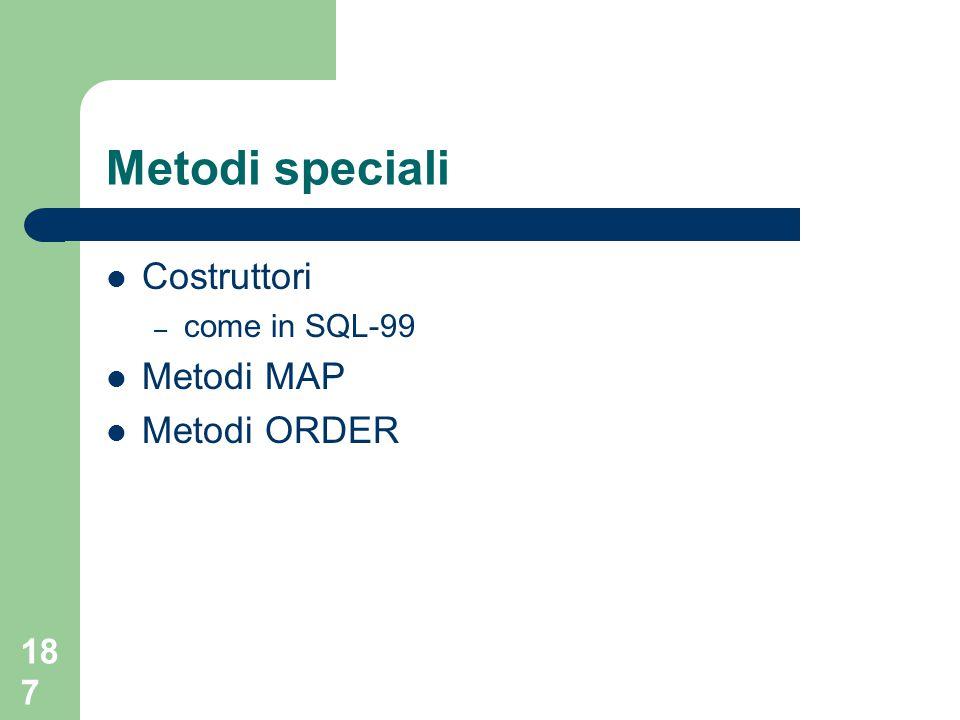 187 Metodi speciali Costruttori – come in SQL-99 Metodi MAP Metodi ORDER