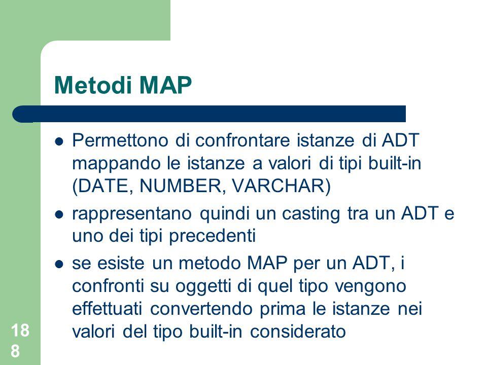 188 Metodi MAP Permettono di confrontare istanze di ADT mappando le istanze a valori di tipi built-in (DATE, NUMBER, VARCHAR) rappresentano quindi un casting tra un ADT e uno dei tipi precedenti se esiste un metodo MAP per un ADT, i confronti su oggetti di quel tipo vengono effettuati convertendo prima le istanze nei valori del tipo built-in considerato