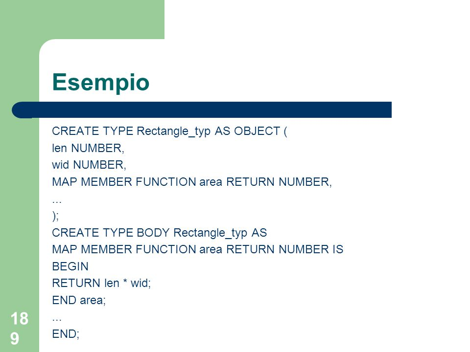 189 Esempio CREATE TYPE Rectangle_typ AS OBJECT ( len NUMBER, wid NUMBER, MAP MEMBER FUNCTION area RETURN NUMBER,...