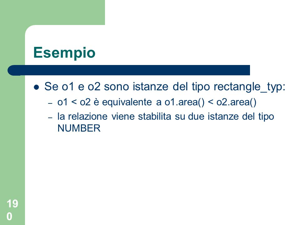 190 Esempio Se o1 e o2 sono istanze del tipo rectangle_typ: – o1 < o2 è equivalente a o1.area() < o2.area() – la relazione viene stabilita su due istanze del tipo NUMBER
