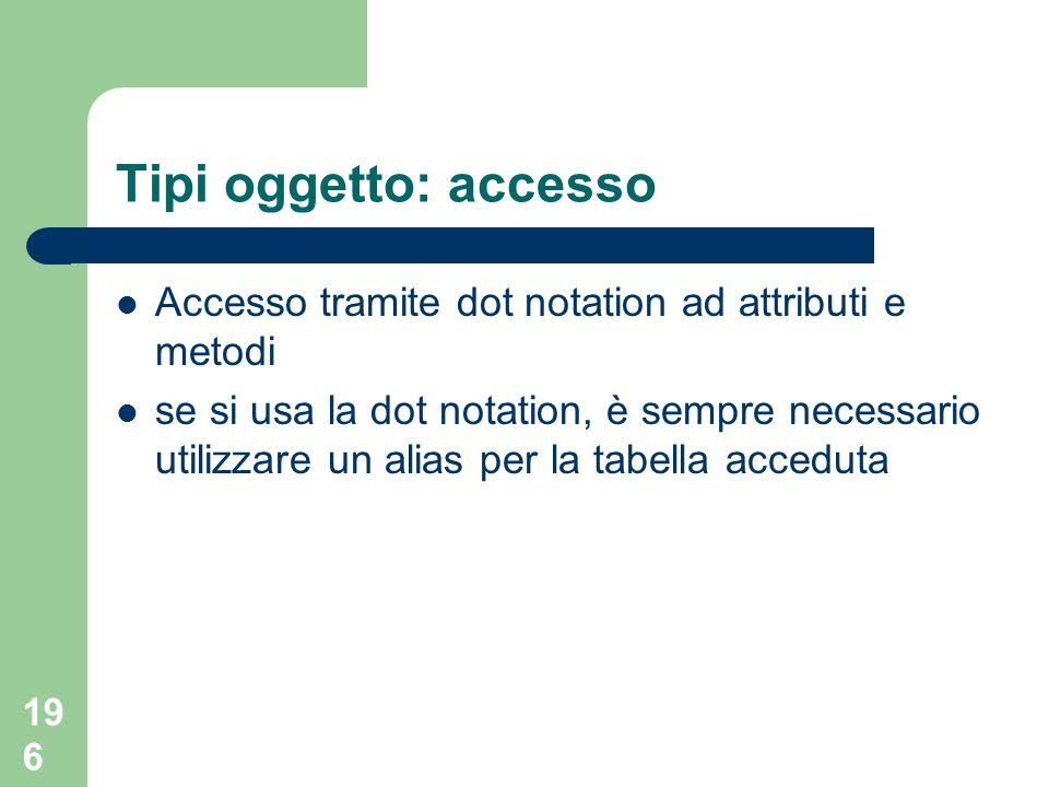 196 Tipi oggetto: accesso Accesso tramite dot notation ad attributi e metodi se si usa la dot notation, è sempre necessario utilizzare un alias per la tabella acceduta