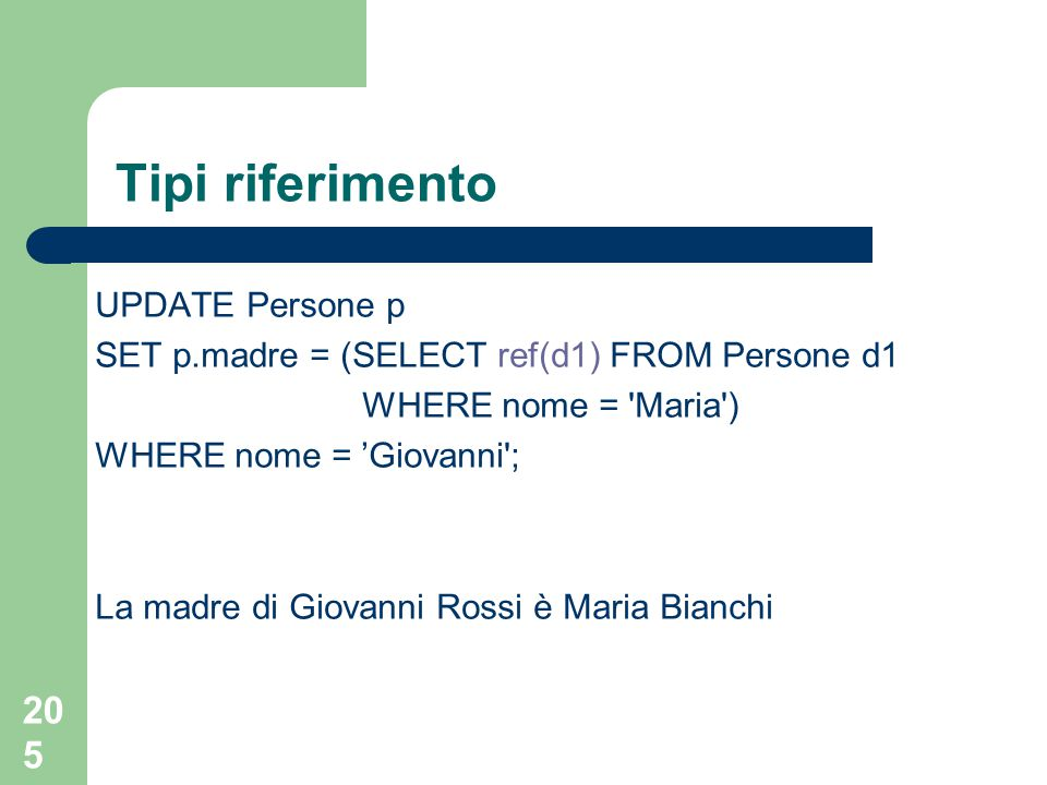 205 Tipi riferimento UPDATE Persone p SET p.madre = (SELECT ref(d1) FROM Persone d1 WHERE nome = Maria ) WHERE nome = 'Giovanni ; La madre di Giovanni Rossi è Maria Bianchi