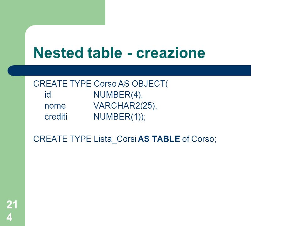 214 Nested table - creazione CREATE TYPE Corso AS OBJECT( idNUMBER(4), nomeVARCHAR2(25), crediti NUMBER(1)); CREATE TYPE Lista_Corsi AS TABLE of Corso;