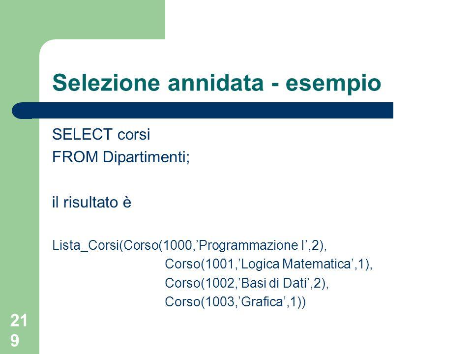219 Selezione annidata - esempio SELECT corsi FROM Dipartimenti; il risultato è Lista_Corsi(Corso(1000,'Programmazione I',2), Corso(1001,'Logica Matematica',1), Corso(1002,'Basi di Dati',2), Corso(1003,'Grafica',1))