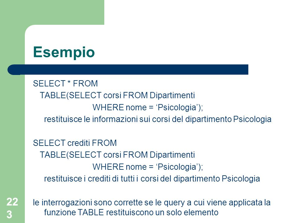 223 Esempio SELECT * FROM TABLE(SELECT corsi FROM Dipartimenti WHERE nome = 'Psicologia'); restituisce le informazioni sui corsi del dipartimento Psicologia SELECT crediti FROM TABLE(SELECT corsi FROM Dipartimenti WHERE nome = 'Psicologia'); restituisce i crediti di tutti i corsi del dipartimento Psicologia le interrogazioni sono corrette se le query a cui viene applicata la funzione TABLE restituiscono un solo elemento