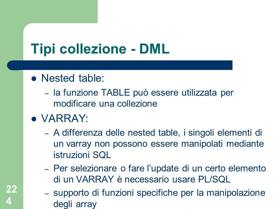 224 Tipi collezione - DML Nested table: – la funzione TABLE può essere utilizzata per modificare una collezione VARRAY: – A differenza delle nested table, i singoli elementi di un varray non possono essere manipolati mediante istruzioni SQL – Per selezionare o fare l'update di un certo elemento di un VARRAY è necessario usare PL/SQL – supporto di funzioni specifiche per la manipolazione degli array