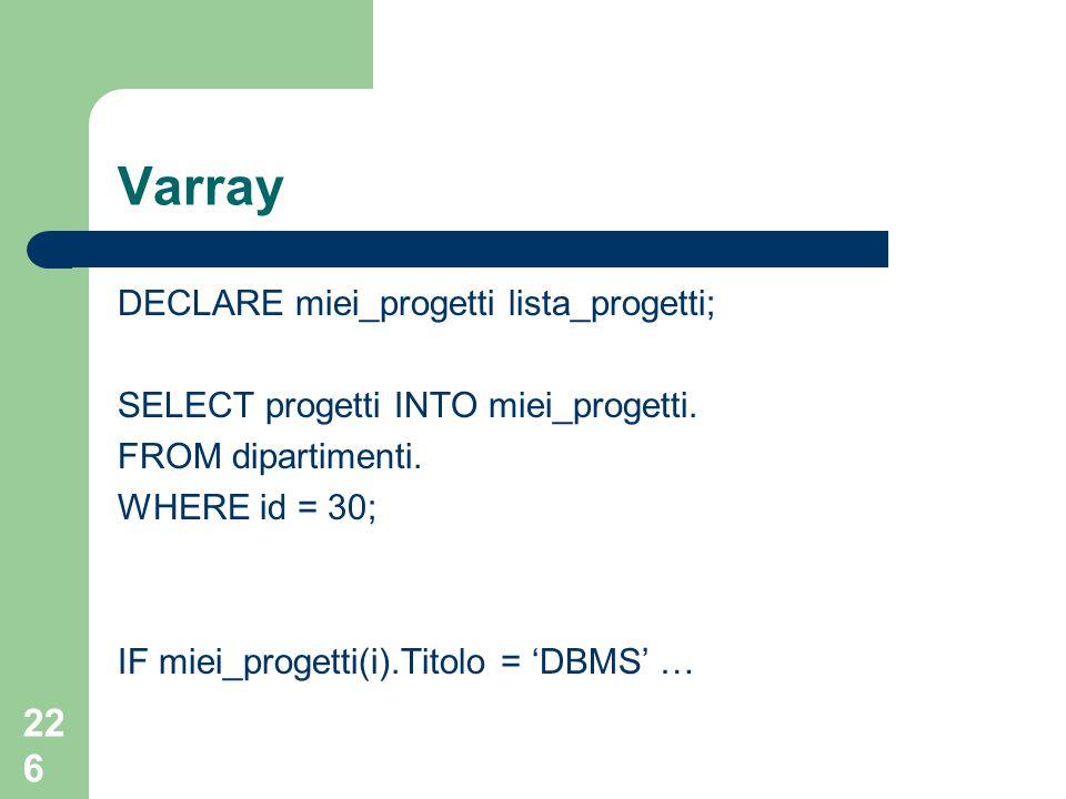 226 Varray DECLARE miei_progetti lista_progetti; SELECT progetti INTO miei_progetti. FROM dipartimenti. WHERE id = 30; IF miei_progetti(i).Titolo = 'D