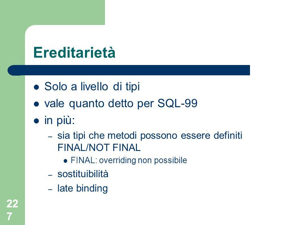 227 Ereditarietà Solo a livello di tipi vale quanto detto per SQL-99 in più: – sia tipi che metodi possono essere definiti FINAL/NOT FINAL FINAL: over