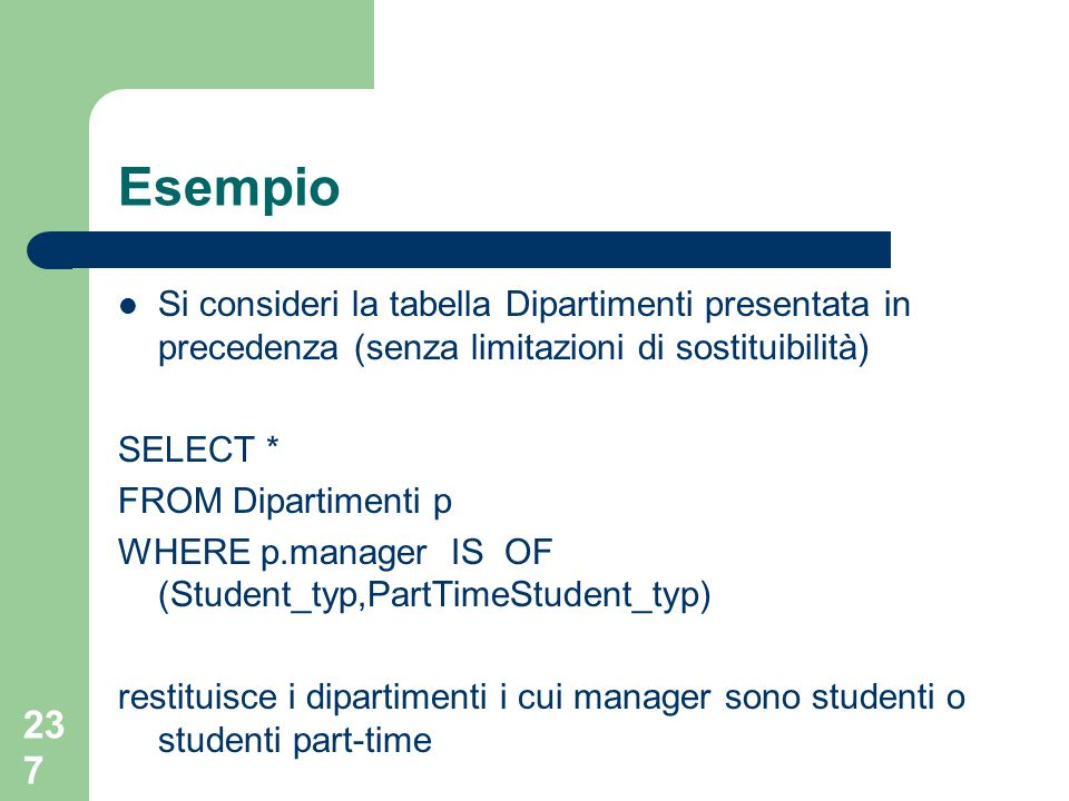 237 Esempio Si consideri la tabella Dipartimenti presentata in precedenza (senza limitazioni di sostituibilità) SELECT * FROM Dipartimenti p WHERE p.manager IS OF (Student_typ,PartTimeStudent_typ) restituisce i dipartimenti i cui manager sono studenti o studenti part-time