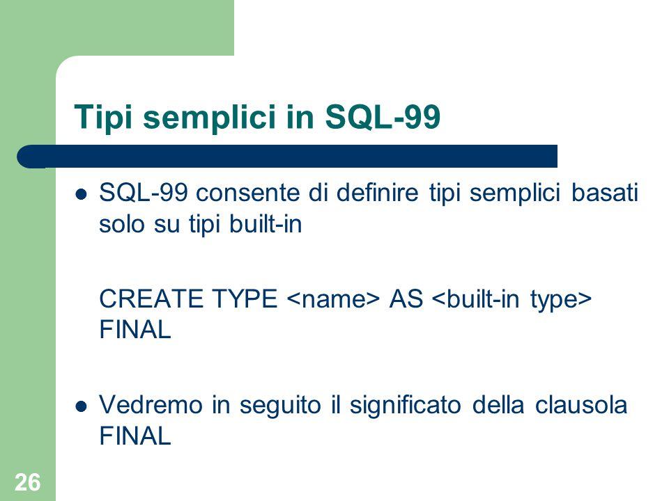 26 Tipi semplici in SQL-99 SQL-99 consente di definire tipi semplici basati solo su tipi built-in CREATE TYPE AS FINAL Vedremo in seguito il significa
