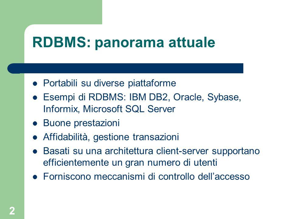 2 RDBMS: panorama attuale Portabili su diverse piattaforme Esempi di RDBMS: IBM DB2, Oracle, Sybase, Informix, Microsoft SQL Server Buone prestazioni Affidabilità, gestione transazioni Basati su una architettura client-server supportano efficientemente un gran numero di utenti Forniscono meccanismi di controllo dell'accesso
