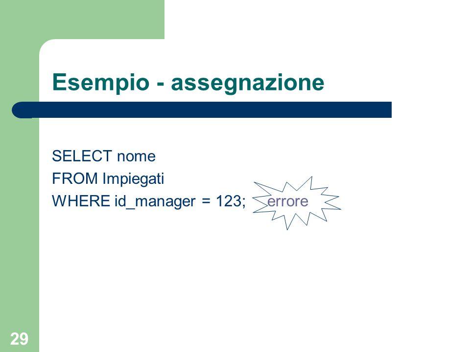 29 Esempio - assegnazione SELECT nome FROM Impiegati WHERE id_manager = 123; errore
