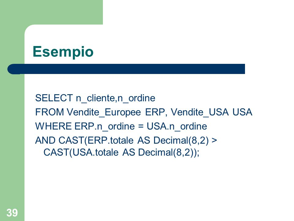 39 Esempio SELECT n_cliente,n_ordine FROM Vendite_Europee ERP, Vendite_USA USA WHERE ERP.n_ordine = USA.n_ordine AND CAST(ERP.totale AS Decimal(8,2) > CAST(USA.totale AS Decimal(8,2));