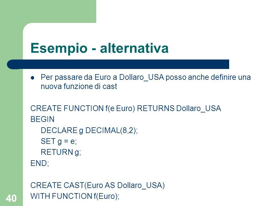 40 Esempio - alternativa Per passare da Euro a Dollaro_USA posso anche definire una nuova funzione di cast CREATE FUNCTION f(e Euro) RETURNS Dollaro_USA BEGIN DECLARE g DECIMAL(8,2); SET g = e; RETURN g; END; CREATE CAST(Euro AS Dollaro_USA) WITH FUNCTION f(Euro);