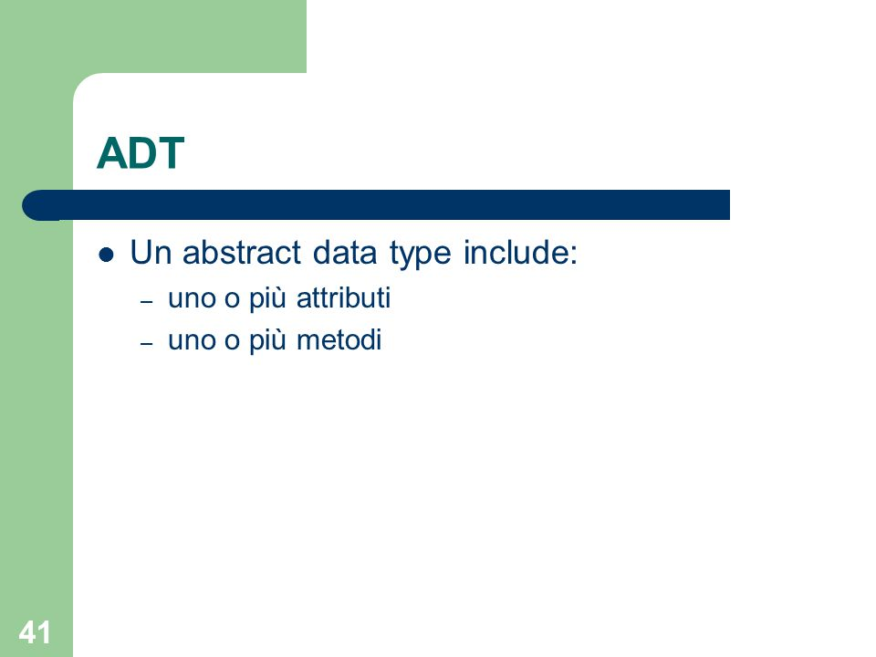 41 ADT Un abstract data type include: – uno o più attributi – uno o più metodi