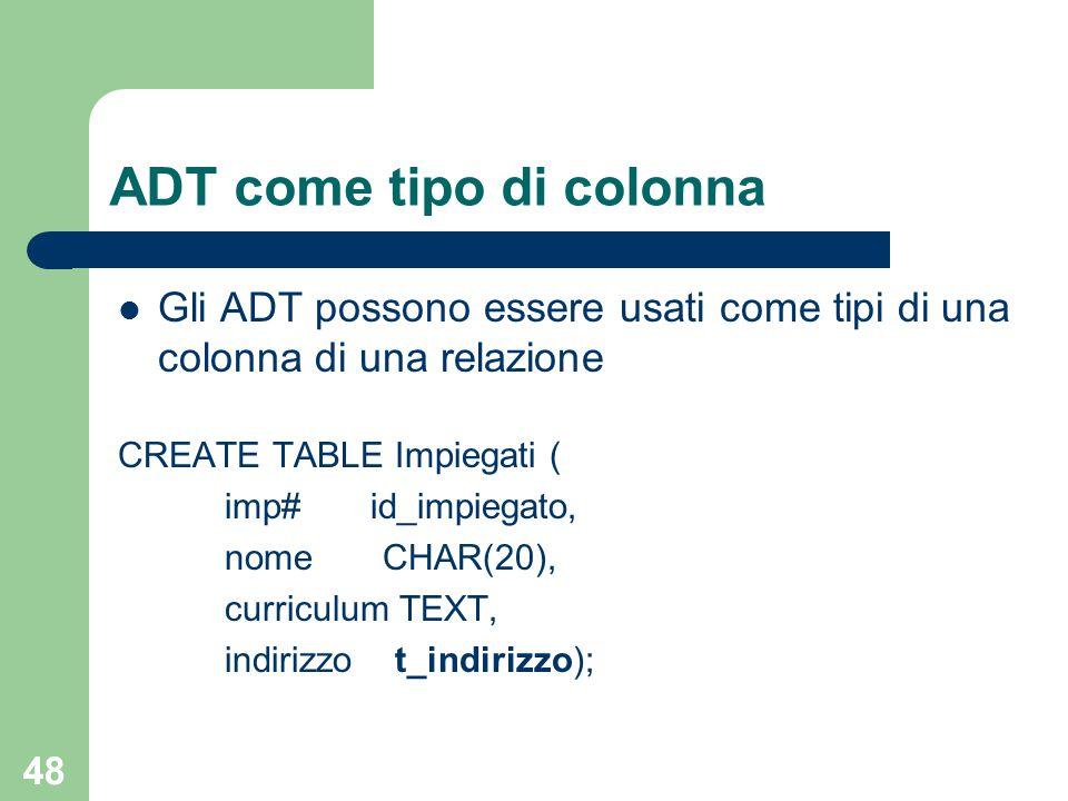48 ADT come tipo di colonna Gli ADT possono essere usati come tipi di una colonna di una relazione CREATE TABLE Impiegati ( imp# id_impiegato, nome CH