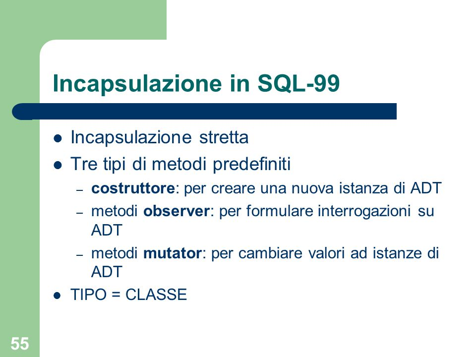 55 Incapsulazione in SQL-99 Incapsulazione stretta Tre tipi di metodi predefiniti – costruttore: per creare una nuova istanza di ADT – metodi observer: per formulare interrogazioni su ADT – metodi mutator: per cambiare valori ad istanze di ADT TIPO = CLASSE