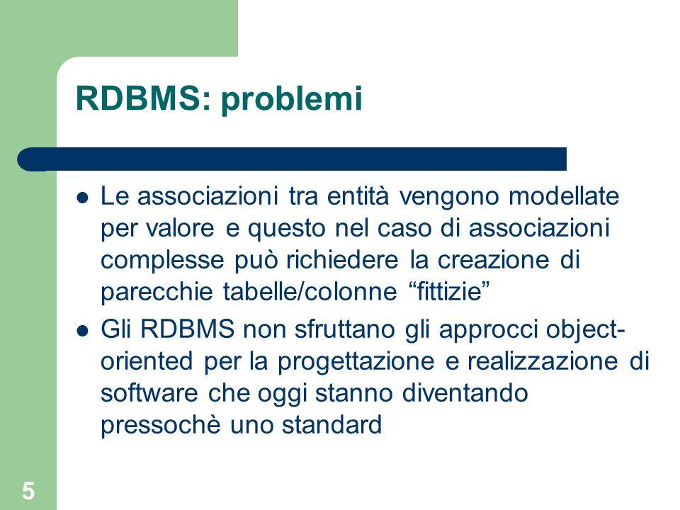5 RDBMS: problemi Le associazioni tra entità vengono modellate per valore e questo nel caso di associazioni complesse può richiedere la creazione di parecchie tabelle/colonne fittizie Gli RDBMS non sfruttano gli approcci object- oriented per la progettazione e realizzazione di software che oggi stanno diventando pressochè uno standard
