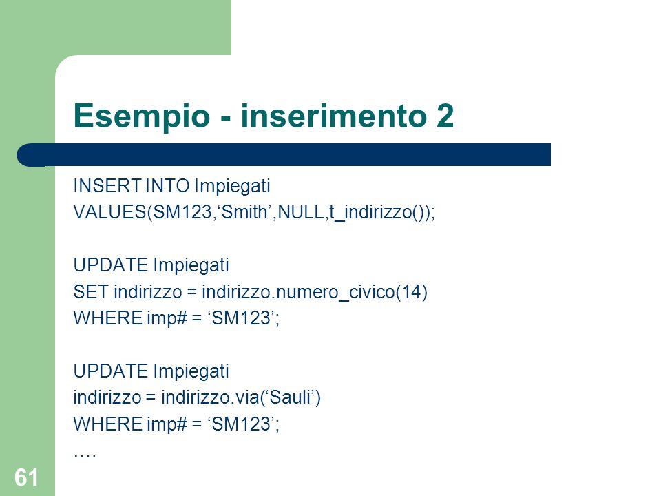 61 Esempio - inserimento 2 INSERT INTO Impiegati VALUES(SM123,'Smith',NULL,t_indirizzo()); UPDATE Impiegati SET indirizzo = indirizzo.numero_civico(14) WHERE imp# = 'SM123'; UPDATE Impiegati indirizzo = indirizzo.via('Sauli') WHERE imp# = 'SM123'; ….